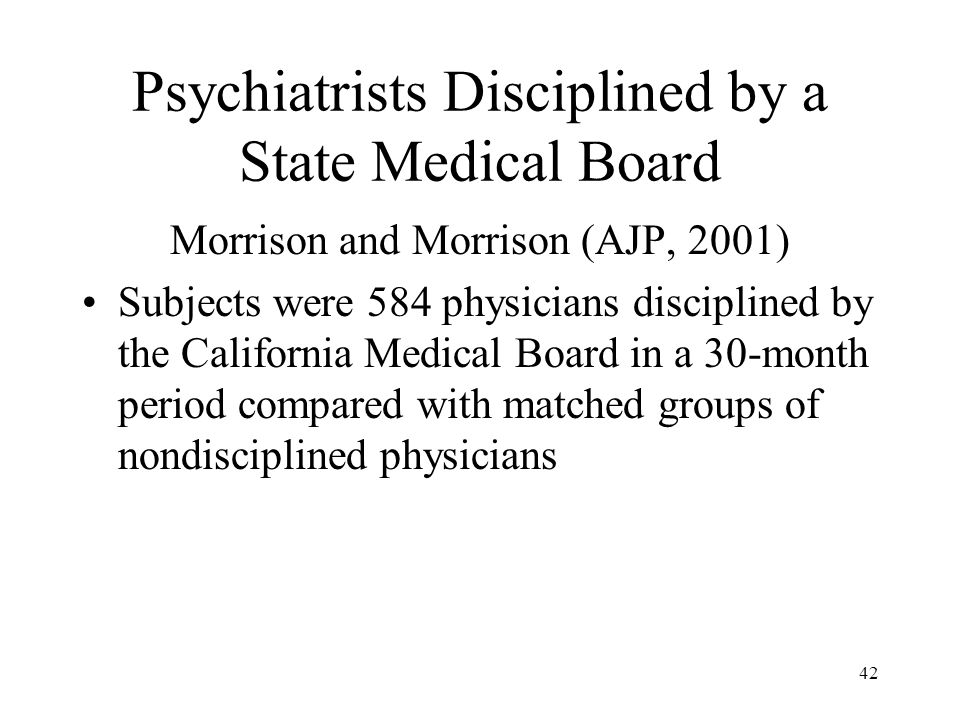 42 Psychiatrists Disciplined by a State Medical Board Morrison and Morrison (AJP, 2001) Subjects were 584 physicians disciplined by the California Med