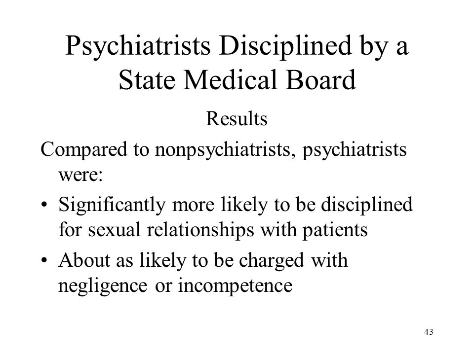 43 Psychiatrists Disciplined by a State Medical Board Results Compared to nonpsychiatrists, psychiatrists were: Significantly more likely to be disciplined for sexual relationships with patients About as likely to be charged with negligence or incompetence