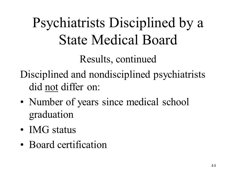 44 Psychiatrists Disciplined by a State Medical Board Results, continued Disciplined and nondisciplined psychiatrists did not differ on: Number of years since medical school graduation IMG status Board certification
