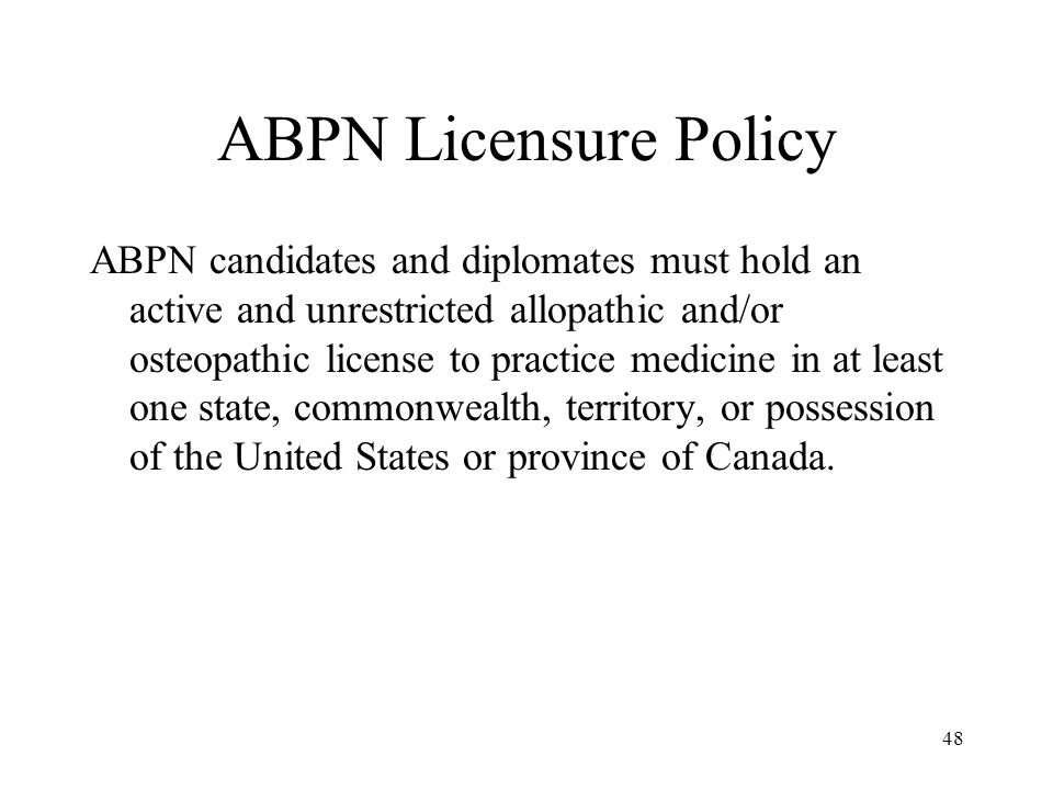 48 ABPN Licensure Policy ABPN candidates and diplomates must hold an active and unrestricted allopathic and/or osteopathic license to practice medicin