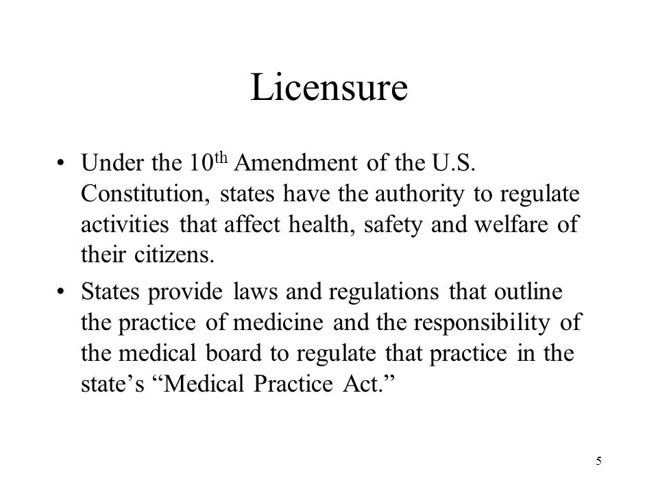 5 Licensure Under the 10 th Amendment of the U.S. Constitution, states have the authority to regulate activities that affect health, safety and welfar