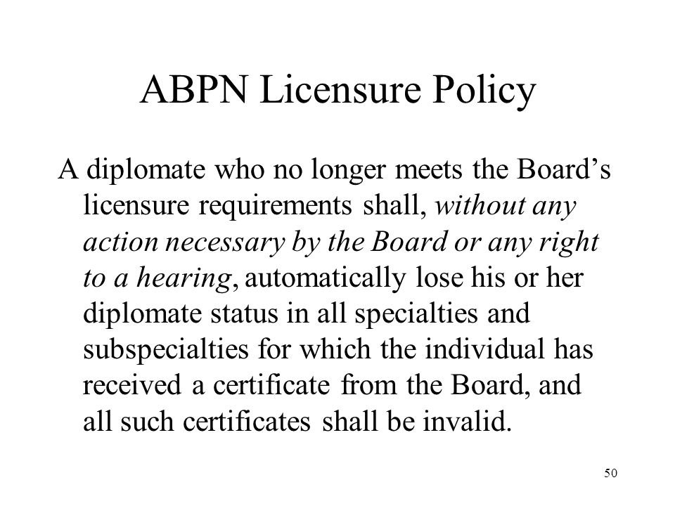 50 ABPN Licensure Policy A diplomate who no longer meets the Board's licensure requirements shall, without any action necessary by the Board or any right to a hearing, automatically lose his or her diplomate status in all specialties and subspecialties for which the individual has received a certificate from the Board, and all such certificates shall be invalid.