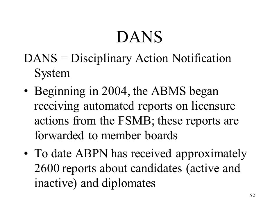 52 DANS DANS = Disciplinary Action Notification System Beginning in 2004, the ABMS began receiving automated reports on licensure actions from the FSMB; these reports are forwarded to member boards To date ABPN has received approximately 2600 reports about candidates (active and inactive) and diplomates