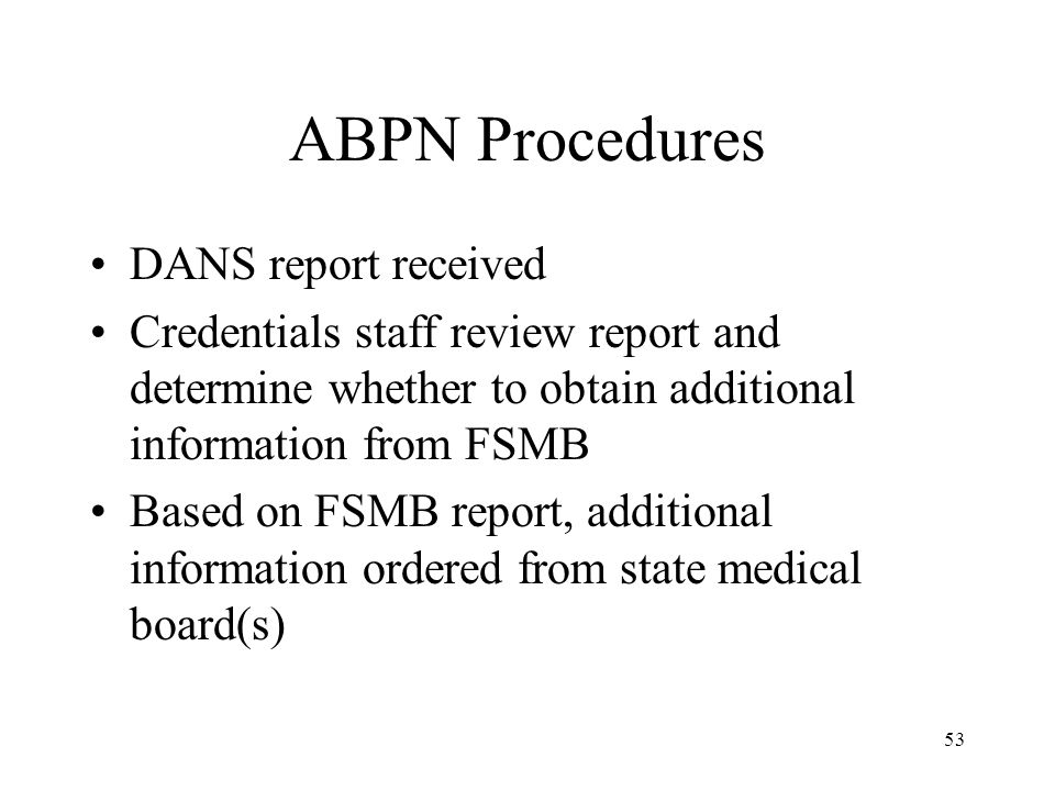 53 ABPN Procedures DANS report received Credentials staff review report and determine whether to obtain additional information from FSMB Based on FSMB report, additional information ordered from state medical board(s)
