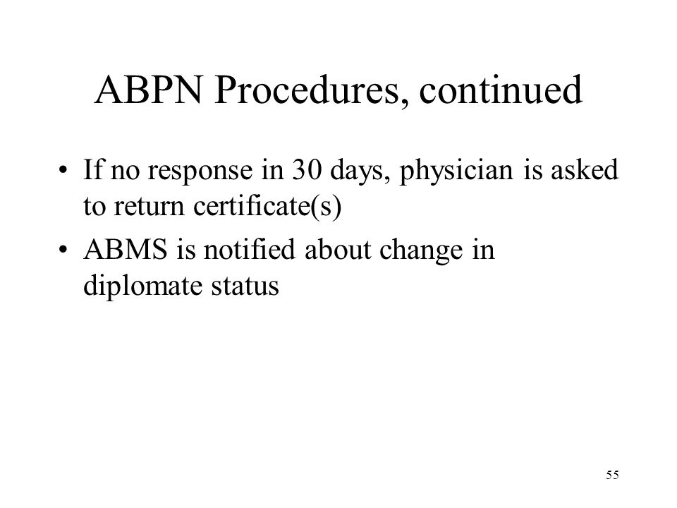 55 ABPN Procedures, continued If no response in 30 days, physician is asked to return certificate(s) ABMS is notified about change in diplomate status