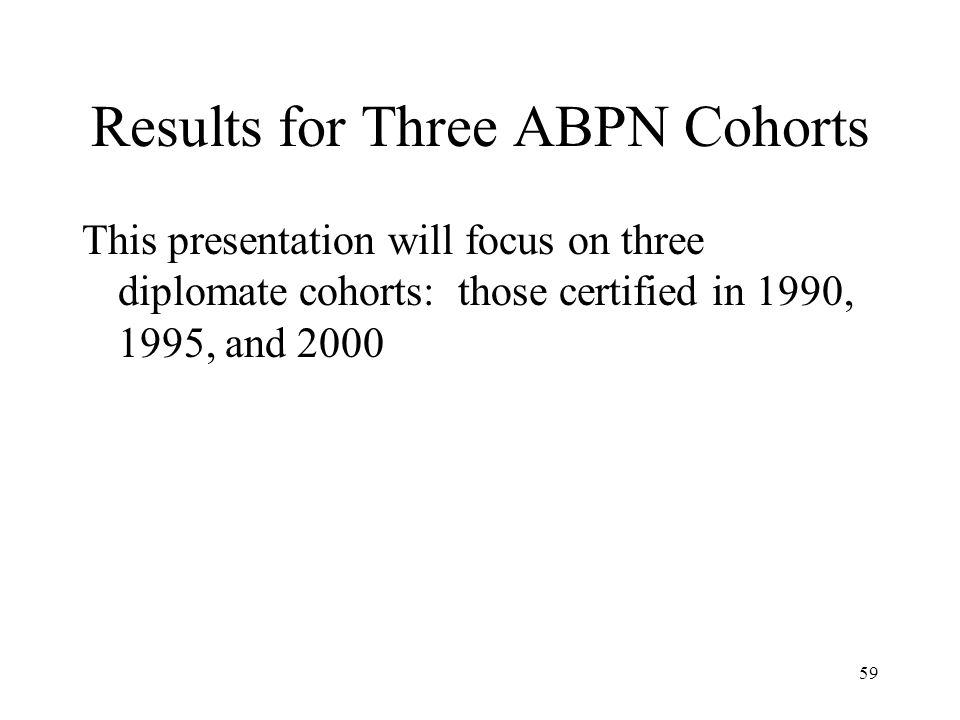 59 Results for Three ABPN Cohorts This presentation will focus on three diplomate cohorts: those certified in 1990, 1995, and 2000