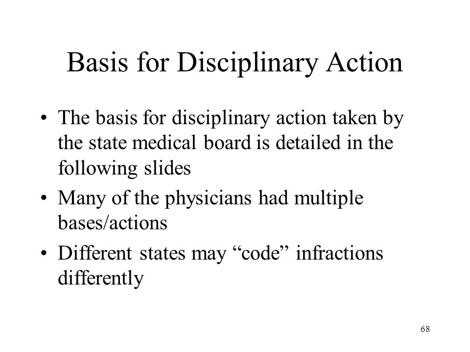 68 Basis for Disciplinary Action The basis for disciplinary action taken by the state medical board is detailed in the following slides Many of the physicians had multiple bases/actions Different states may code infractions differently