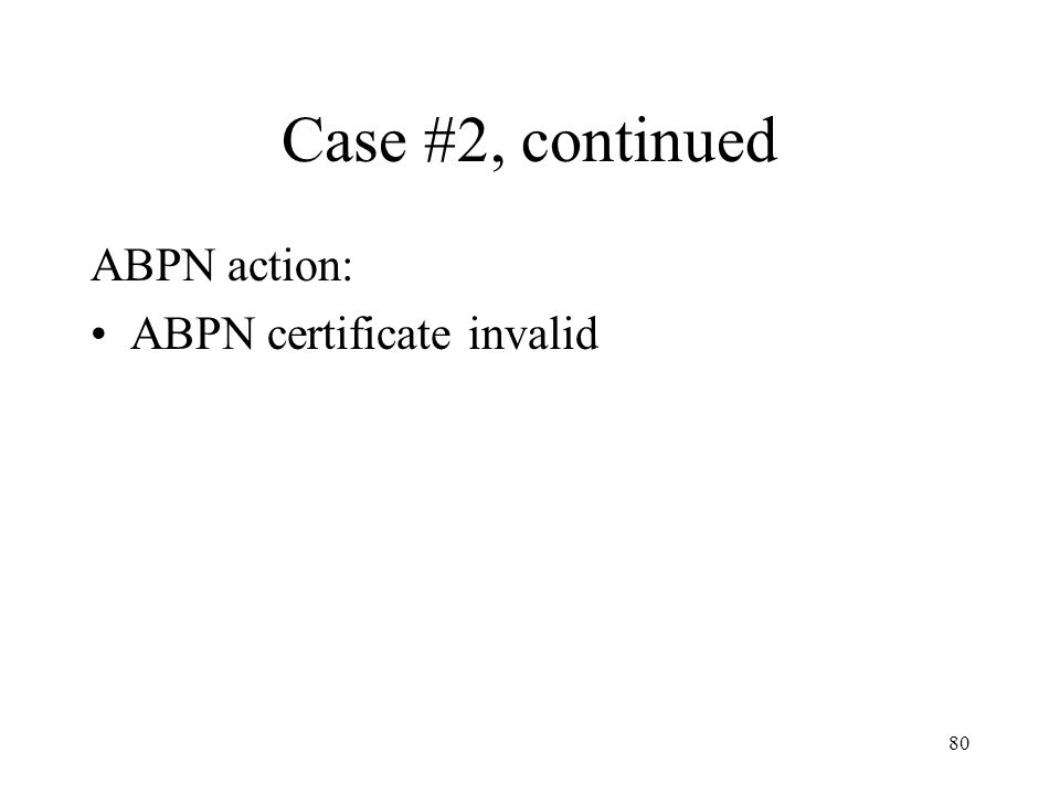 80 Case #2, continued ABPN action: ABPN certificate invalid