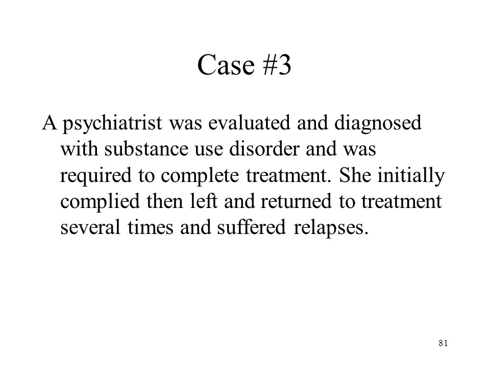 81 Case #3 A psychiatrist was evaluated and diagnosed with substance use disorder and was required to complete treatment.