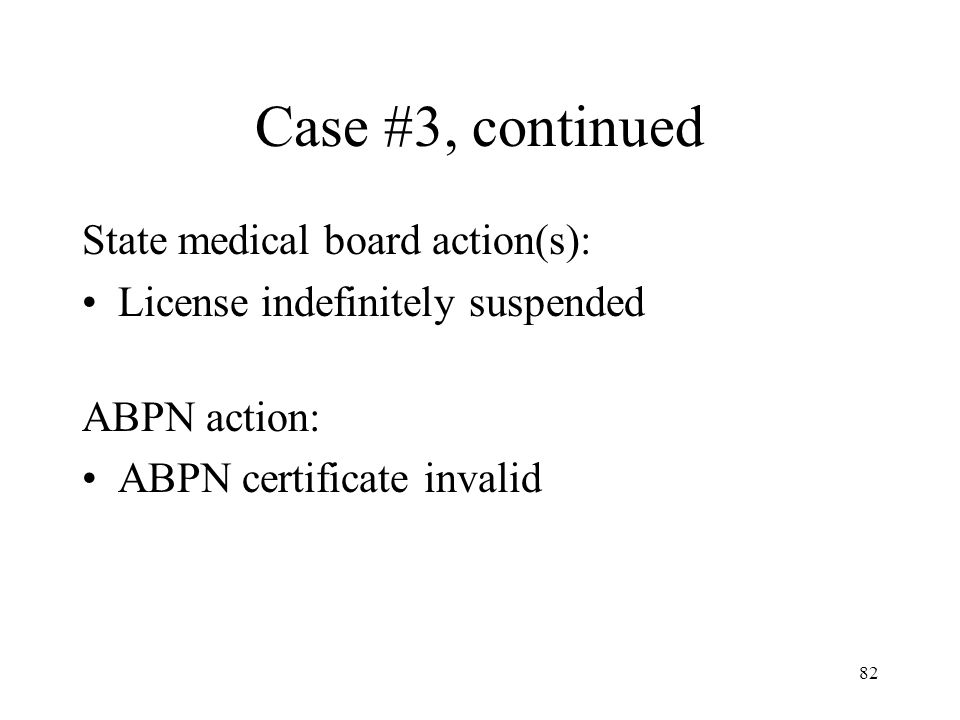 82 Case #3, continued State medical board action(s): License indefinitely suspended ABPN action: ABPN certificate invalid