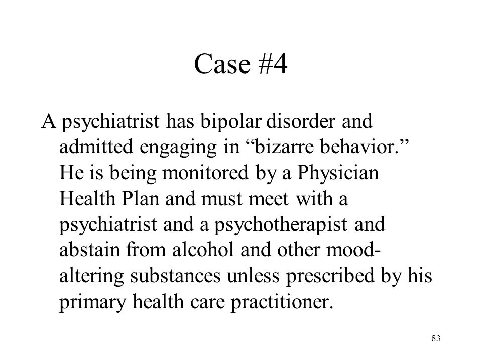 83 Case #4 A psychiatrist has bipolar disorder and admitted engaging in bizarre behavior. He is being monitored by a Physician Health Plan and must meet with a psychiatrist and a psychotherapist and abstain from alcohol and other mood- altering substances unless prescribed by his primary health care practitioner.