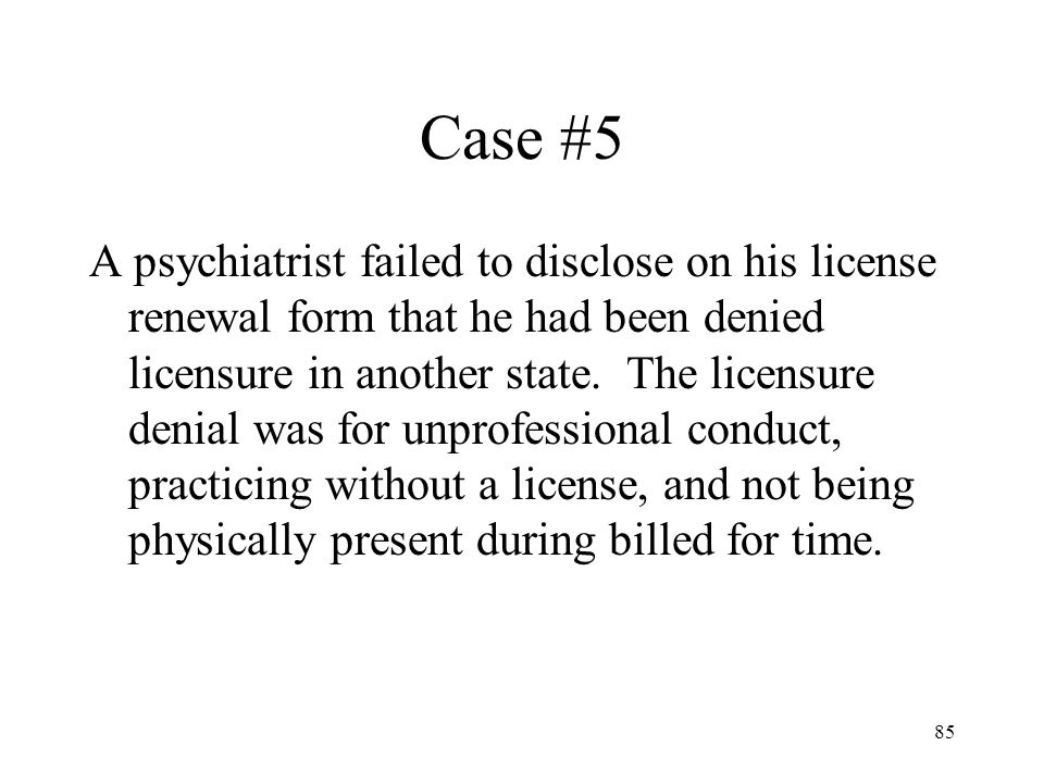 85 Case #5 A psychiatrist failed to disclose on his license renewal form that he had been denied licensure in another state. The licensure denial was