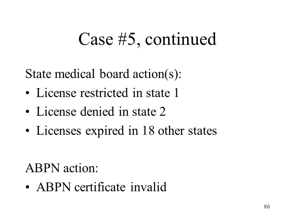 86 Case #5, continued State medical board action(s): License restricted in state 1 License denied in state 2 Licenses expired in 18 other states ABPN action: ABPN certificate invalid