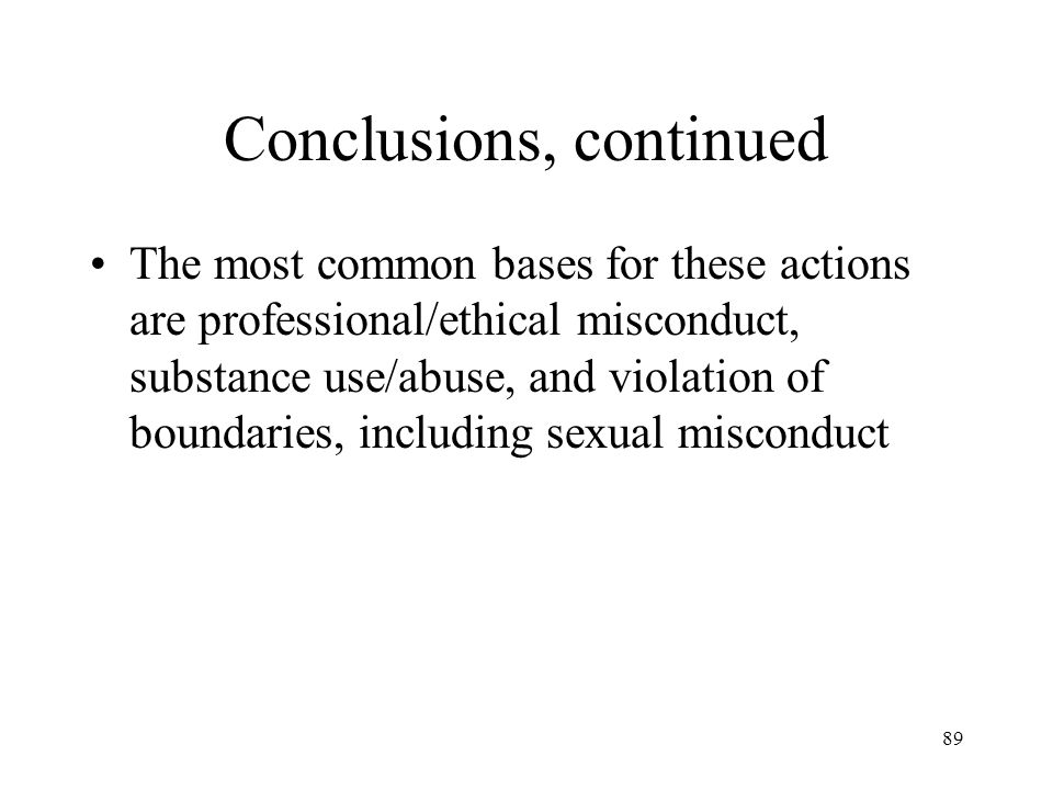 89 Conclusions, continued The most common bases for these actions are professional/ethical misconduct, substance use/abuse, and violation of boundarie