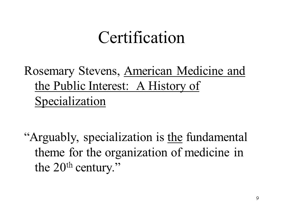 10 Certification, continued Kenneth Ludmerer, Time to Heal Identifies specialty and subspecialty certification as one of the positive actions taken over the last century to assure that medical practice was conducted at the highest possible level.
