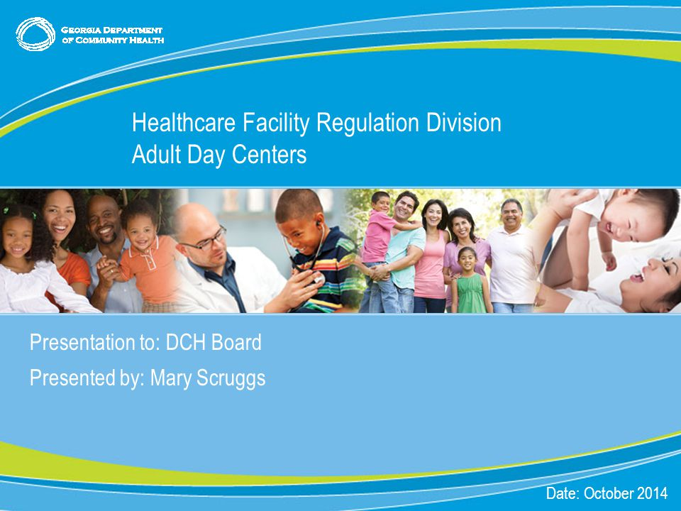 0 Presentation to: DCH Board Presented by: Mary Scruggs Date: October 2014 Healthcare Facility Regulation Division Adult Day Centers