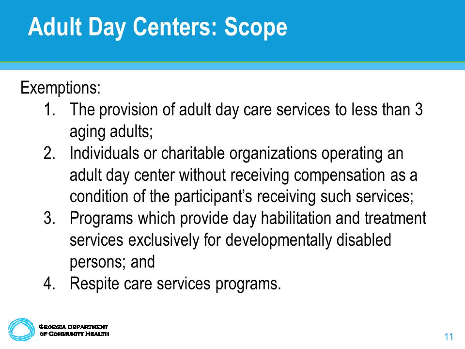 11 Adult Day Centers: Scope Exemptions: 1.The provision of adult day care services to less than 3 aging adults; 2.Individuals or charitable organizations operating an adult day center without receiving compensation as a condition of the participant's receiving such services; 3.Programs which provide day habilitation and treatment services exclusively for developmentally disabled persons; and 4.Respite care services programs.