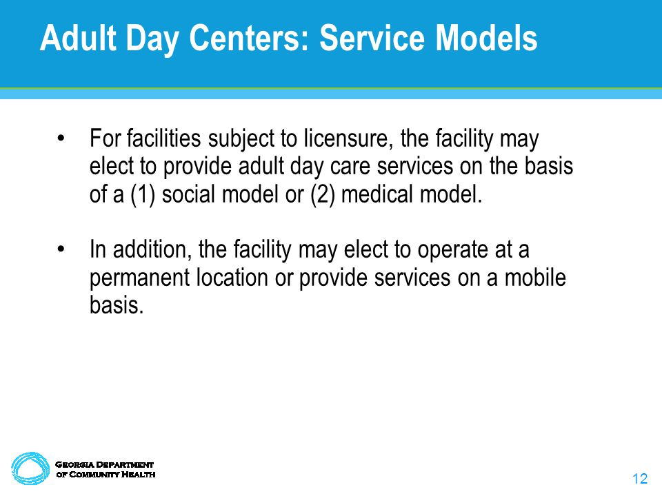 12 For facilities subject to licensure, the facility may elect to provide adult day care services on the basis of a (1) social model or (2) medical model.