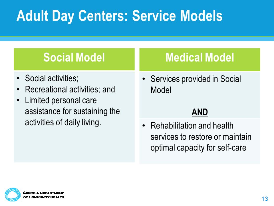 13 Adult Day Centers: Service Models Social Model Social activities; Recreational activities; and Limited personal care assistance for sustaining the activities of daily living.