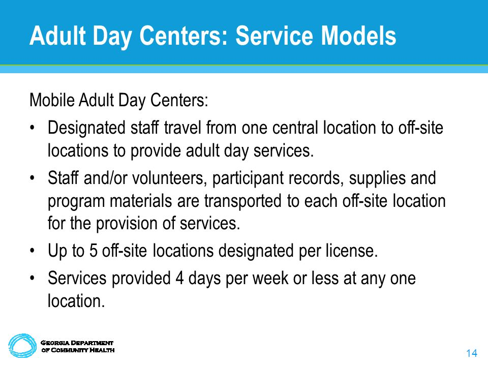 14 Adult Day Centers: Service Models Mobile Adult Day Centers: Designated staff travel from one central location to off-site locations to provide adult day services.