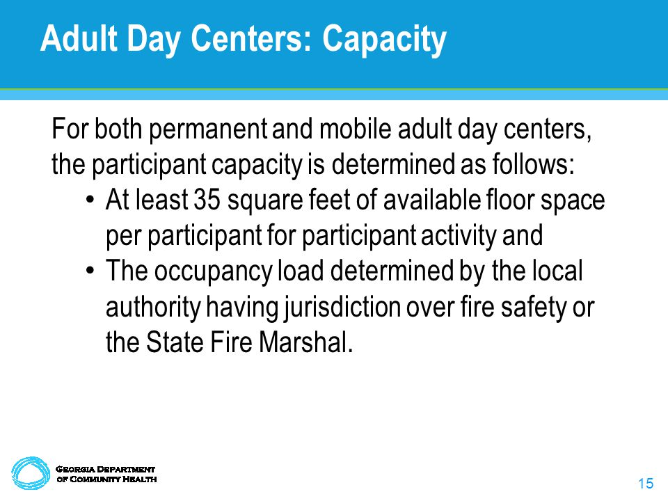 15 Adult Day Centers: Capacity For both permanent and mobile adult day centers, the participant capacity is determined as follows: At least 35 square feet of available floor space per participant for participant activity and The occupancy load determined by the local authority having jurisdiction over fire safety or the State Fire Marshal.