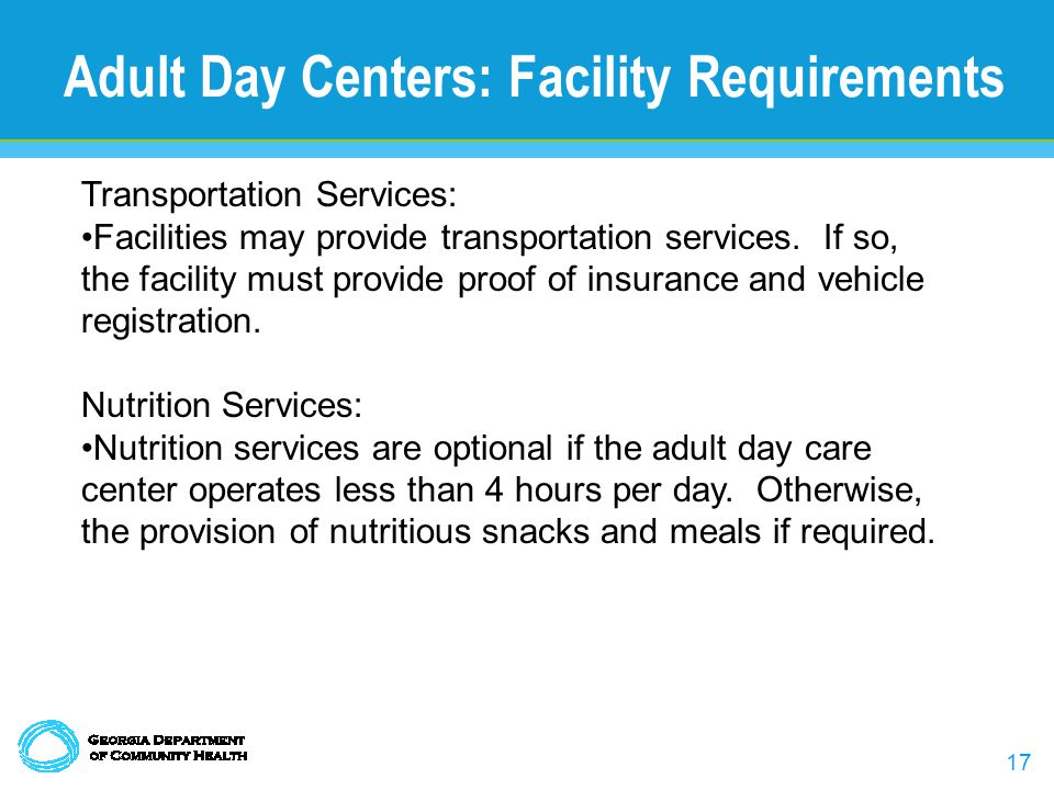 17 Adult Day Centers: Facility Requirements Transportation Services: Facilities may provide transportation services. If so, the facility must provide
