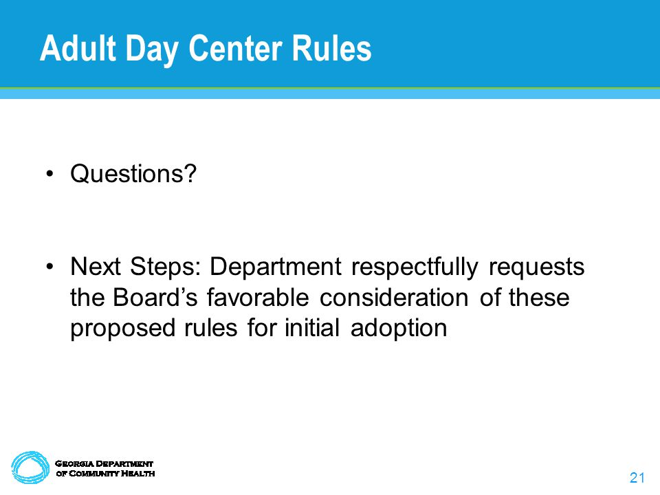 21 Adult Day Center Rules Questions? Next Steps: Department respectfully requests the Board's favorable consideration of these proposed rules for init