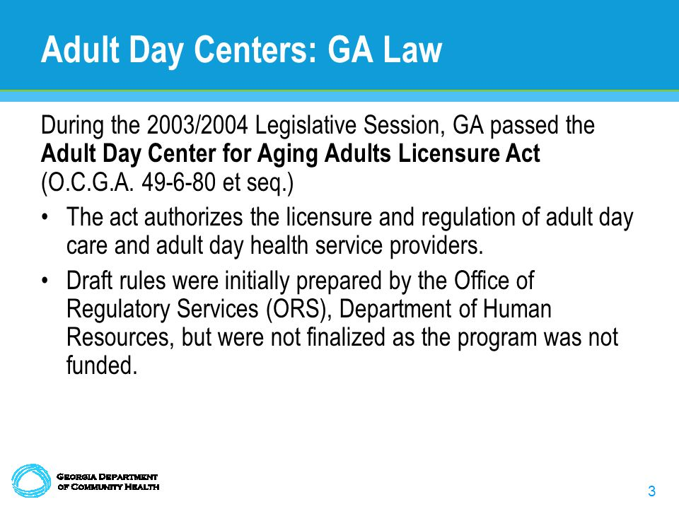 3 Adult Day Centers: GA Law During the 2003/2004 Legislative Session, GA passed the Adult Day Center for Aging Adults Licensure Act (O.C.G.A.
