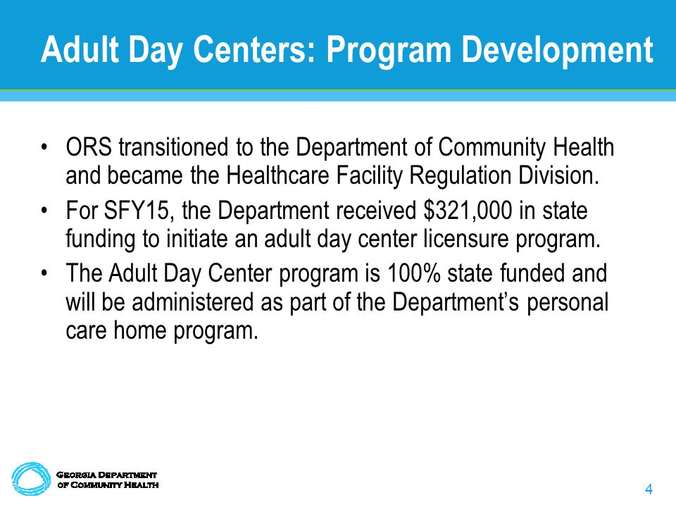 4 Adult Day Centers: Program Development ORS transitioned to the Department of Community Health and became the Healthcare Facility Regulation Division