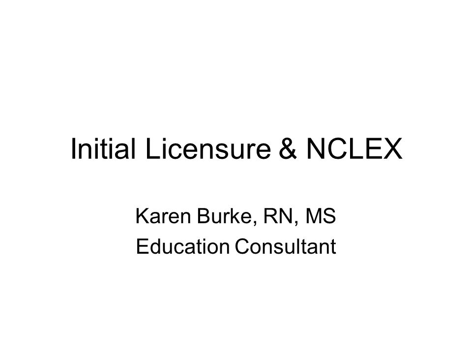 Initial Licensure & NCLEX Karen Burke, RN, MS Education Consultant