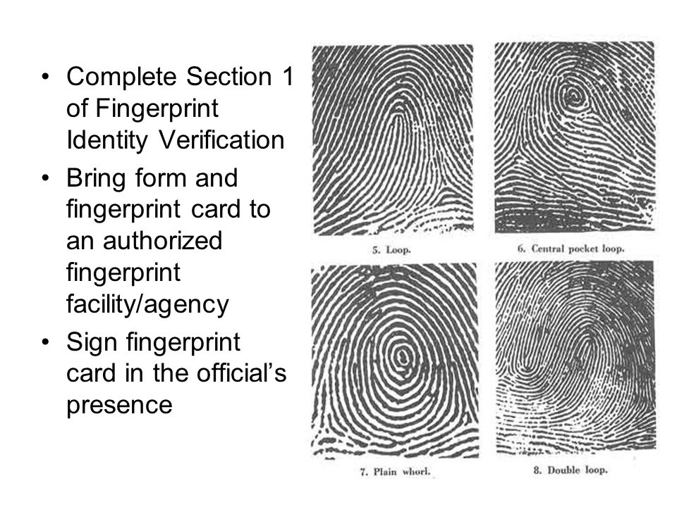 Complete Section 1 of Fingerprint Identity Verification Bring form and fingerprint card to an authorized fingerprint facility/agency Sign fingerprint card in the official's presence