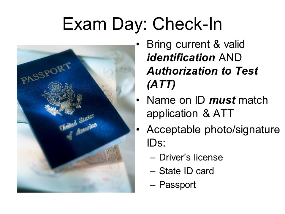 Exam Day: Check-In Bring current & valid identification AND Authorization to Test (ATT) Name on ID must match application & ATT Acceptable photo/signature IDs: –Driver's license –State ID card –Passport