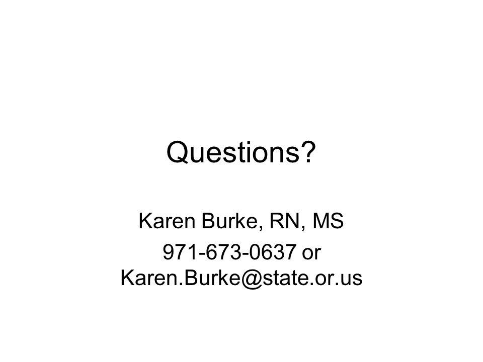 Questions Karen Burke, RN, MS 971-673-0637 or Karen.Burke@state.or.us
