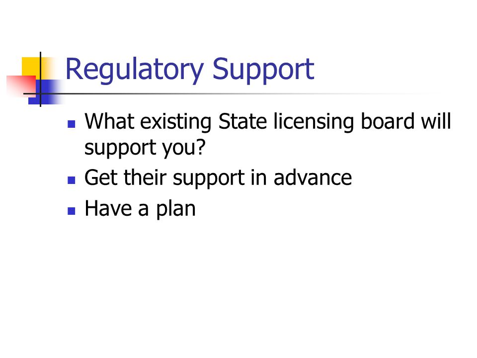 Regulatory Support What existing State licensing board will support you.