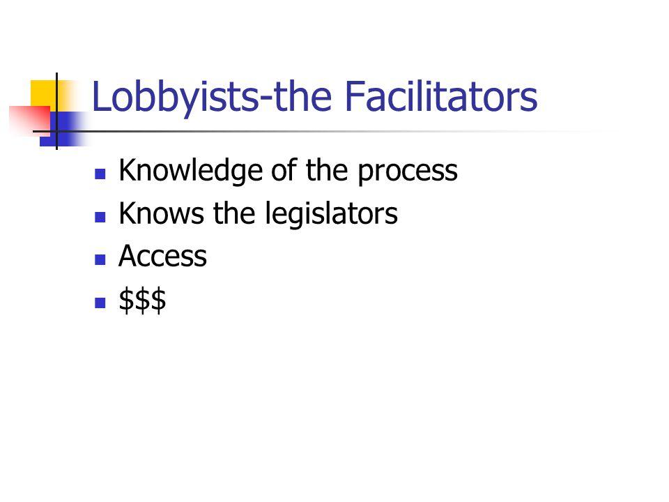 Lobbyists-the Facilitators Knowledge of the process Knows the legislators Access $$$