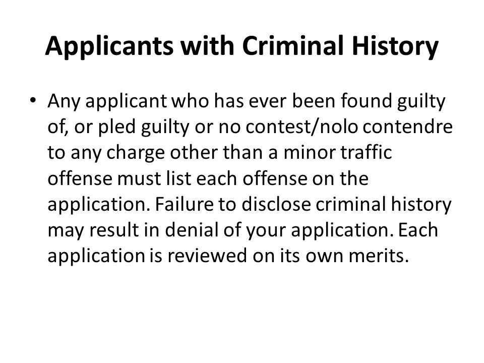 Applicants with Criminal History Any applicant who has ever been found guilty of, or pled guilty or no contest/nolo contendre to any charge other than a minor traffic offense must list each offense on the application.