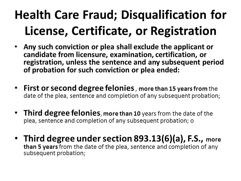 Health Care Fraud; Disqualification for License, Certificate, or Registration Any such conviction or plea shall exclude the applicant or candidate from licensure, examination, certification, or registration, unless the sentence and any subsequent period of probation for such conviction or plea ended: First or second degree felonies, more than 15 years from the date of the plea, sentence and completion of any subsequent probation; Third degree felonies, more than 10 years from the date of the plea, sentence and completion of any subsequent probation; o Third degree under section 893.13(6)(a), F.S., more than 5 years from the date of the plea, sentence and completion of any subsequent probation;