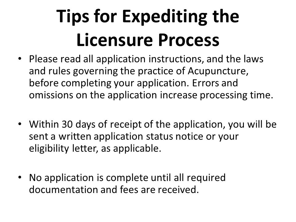 Tips for Expediting the Licensure Process Please read all application instructions, and the laws and rules governing the practice of Acupuncture, before completing your application.