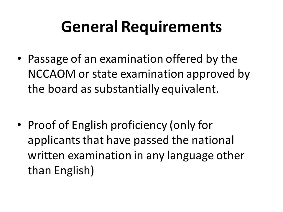 General Requirements Passage of an examination offered by the NCCAOM or state examination approved by the board as substantially equivalent.
