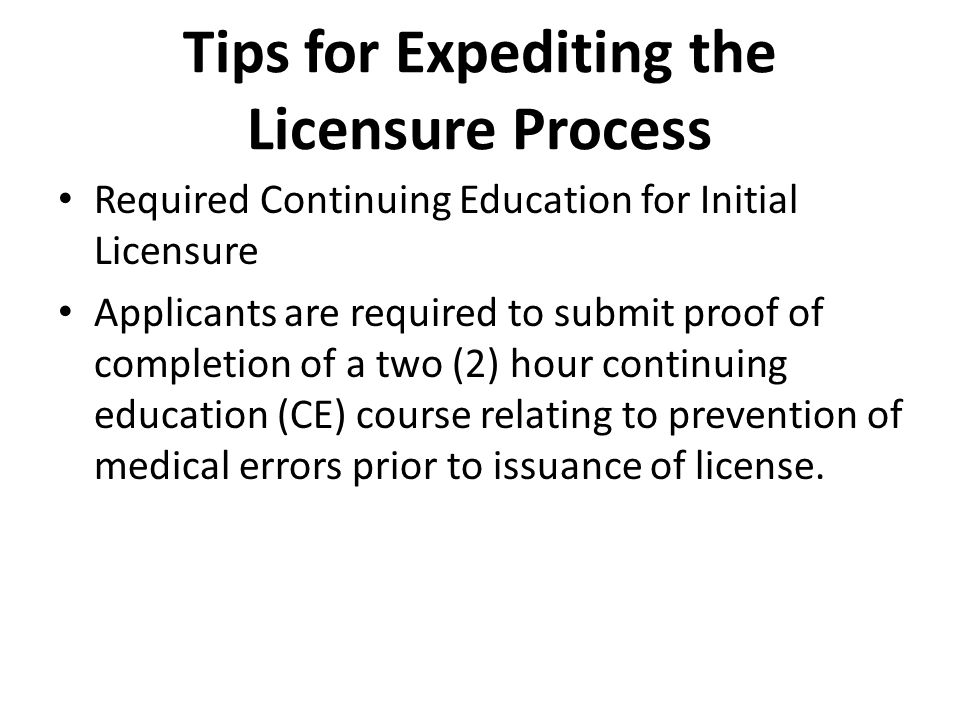 Tips for Expediting the Licensure Process Required Continuing Education for Initial Licensure Applicants are required to submit proof of completion of a two (2) hour continuing education (CE) course relating to prevention of medical errors prior to issuance of license.