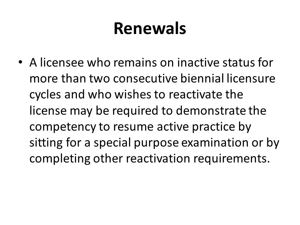 Renewals A licensee who remains on inactive status for more than two consecutive biennial licensure cycles and who wishes to reactivate the license may be required to demonstrate the competency to resume active practice by sitting for a special purpose examination or by completing other reactivation requirements.
