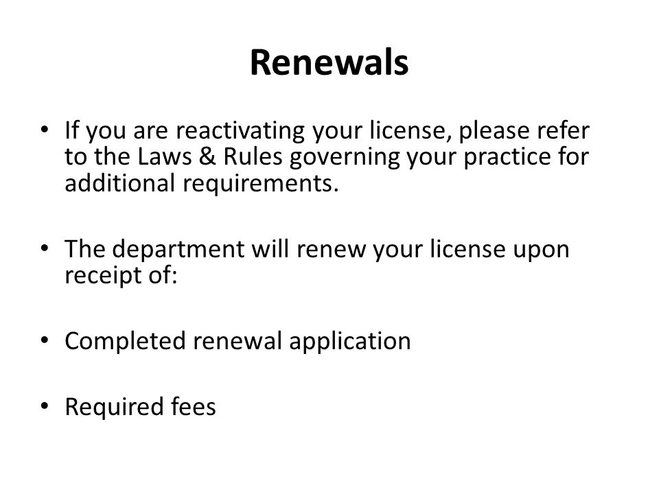 Renewals If you are reactivating your license, please refer to the Laws & Rules governing your practice for additional requirements.