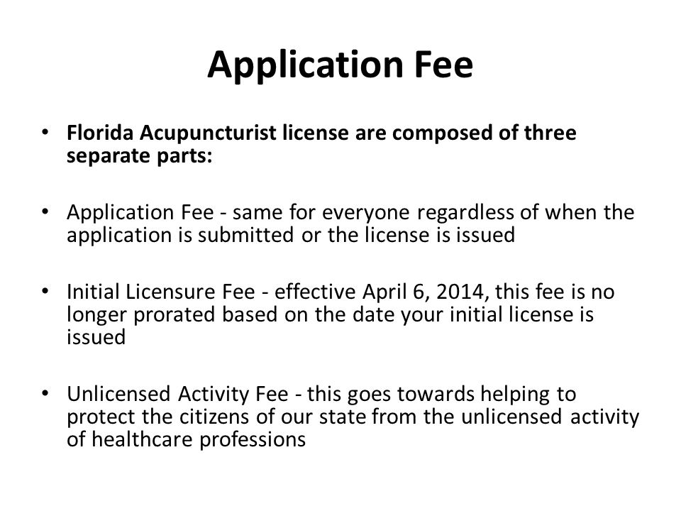 Application Fee Florida Acupuncturist license are composed of three separate parts: Application Fee - same for everyone regardless of when the application is submitted or the license is issued Initial Licensure Fee - effective April 6, 2014, this fee is no longer prorated based on the date your initial license is issued Unlicensed Activity Fee - this goes towards helping to protect the citizens of our state from the unlicensed activity of healthcare professions