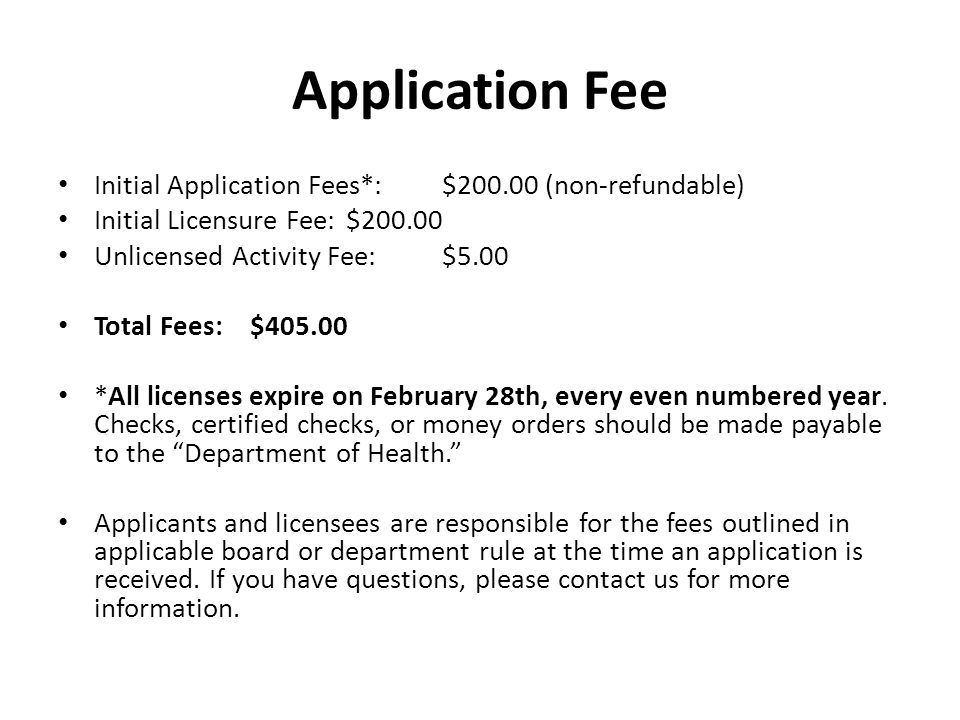Application Fee Initial Application Fees*:$200.00 (non-refundable) Initial Licensure Fee:$200.00 Unlicensed Activity Fee:$5.00 Total Fees:$405.00 *All licenses expire on February 28th, every even numbered year.