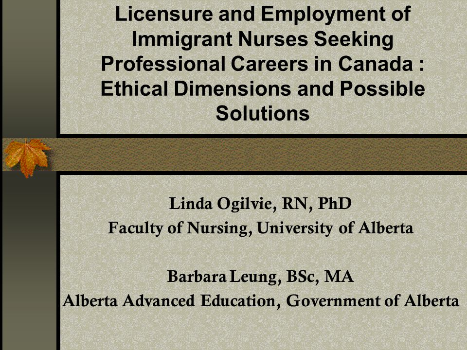 Licensure and Employment of Immigrant Nurses Seeking Professional Careers in Canada : Ethical Dimensions and Possible Solutions Linda Ogilvie, RN, PhD Faculty of Nursing, University of Alberta Barbara Leung, BSc, MA Alberta Advanced Education, Government of Alberta