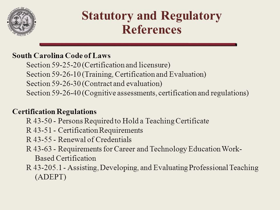 South Carolina Code of Laws Section 59-25-20 (Certification and licensure) Section 59-26-10 (Training, Certification and Evaluation) Section 59-26-30 (Contract and evaluation) Section 59-26-40 (Cognitive assessments, certification and regulations) Certification Regulations R 43-50 - Persons Required to Hold a Teaching Certificate R 43-51 - Certification Requirements R 43-55 - Renewal of Credentials R 43-63 - Requirements for Career and Technology Education Work- Based Certification R 43-205.1 - Assisting, Developing, and Evaluating Professional Teaching (ADEPT) Statutory and Regulatory References