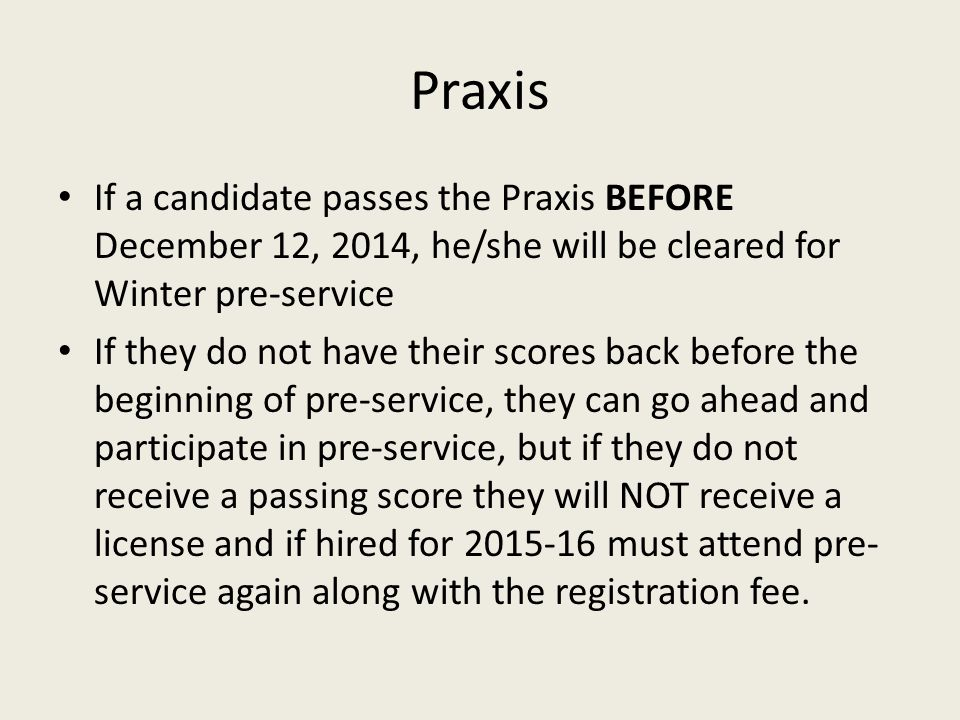 Praxis If a candidate passes the Praxis BEFORE December 12, 2014, he/she will be cleared for Winter pre-service If they do not have their scores back before the beginning of pre-service, they can go ahead and participate in pre-service, but if they do not receive a passing score they will NOT receive a license and if hired for 2015-16 must attend pre- service again along with the registration fee.