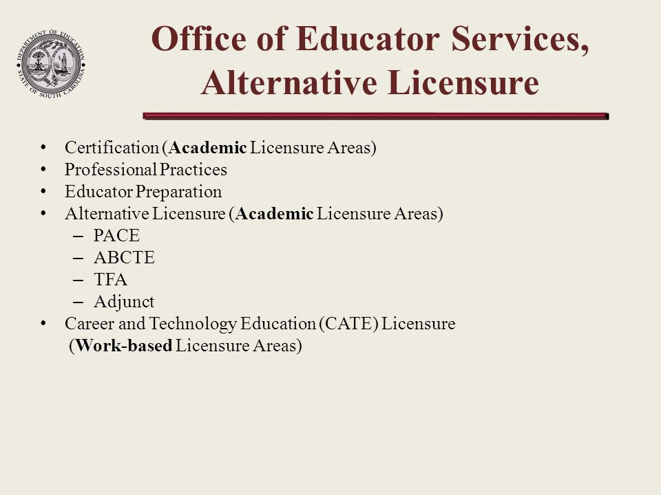 Certification (Academic Licensure Areas) Professional Practices Educator Preparation Alternative Licensure (Academic Licensure Areas) – PACE – ABCTE – TFA – Adjunct Career and Technology Education (CATE) Licensure (Work-based Licensure Areas) Office of Educator Services, Alternative Licensure