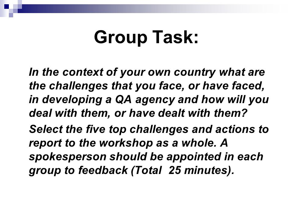 Group Task: In the context of your own country what are the challenges that you face, or have faced, in developing a QA agency and how will you deal with them, or have dealt with them.