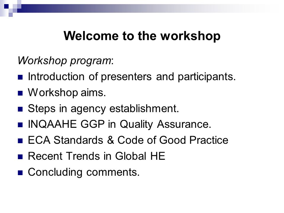 Workshop Aims: To consider the steps required in developing a quality assurance agency To appreciate the guidance available to agencies in establishing good practices To share experience in dealing with challenges facing agencies today To discuss the impact on agencies of recent trends in Higher Education